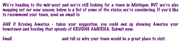 We're heading to the mid-west and we're still looking for a town in Michigan. BUT we're also mapping out our new season; below is a list of some of the states we're considering. If you'd like to recommend your town, send an email to towns@krusingamerica.com